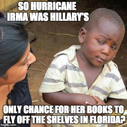 Third World Skeptical Kid Meme | SO HURRICANE IRMA WAS HILLARY'S ONLY CHANCE FOR HER BOOKS TO FLY OFF THE SHELVES IN FLORIDA? | image tagged in memes,third world skeptical kid | made w/ Imgflip meme maker