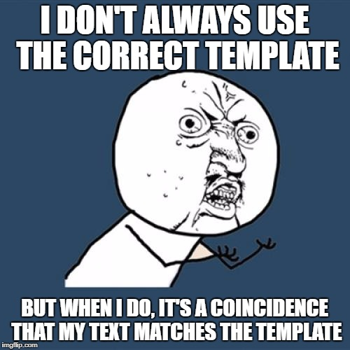 Incorrectly used template week - a Chopsticks36 event 18 September - 25 September | I DON'T ALWAYS USE THE CORRECT TEMPLATE BUT WHEN I DO, IT'S A COINCIDENCE THAT MY TEXT MATCHES THE TEMPLATE | image tagged in memes,y u no,dank memes,incorrectly used template,incorrectly used template week,the most interesting man in the world | made w/ Imgflip meme maker