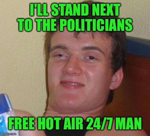 10 Guy Meme | I'LL STAND NEXT TO THE POLITICIANS FREE HOT AIR 24/7 MAN | image tagged in memes,10 guy | made w/ Imgflip meme maker