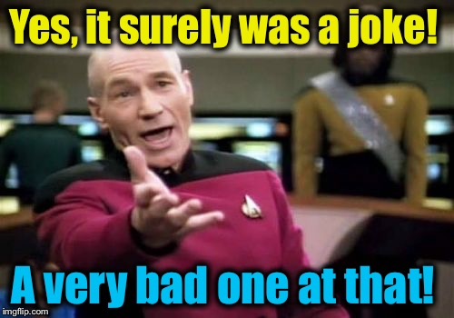 Picard Wtf Meme | Yes, it surely was a joke! A very bad one at that! | image tagged in memes,picard wtf | made w/ Imgflip meme maker
