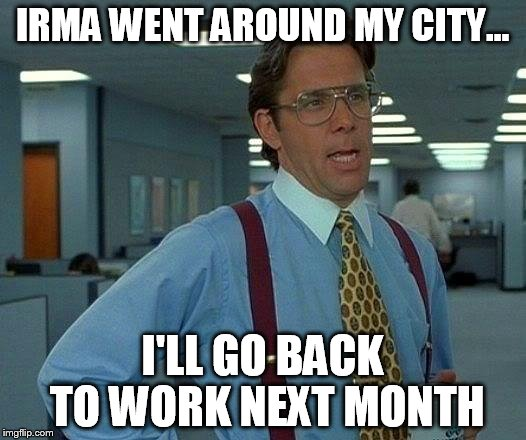 Sounds legit | IRMA WENT AROUND MY CITY... I'LL GO BACK TO WORK NEXT MONTH | image tagged in memes,that would be great,funny,hurricane irma,too soon,brb | made w/ Imgflip meme maker