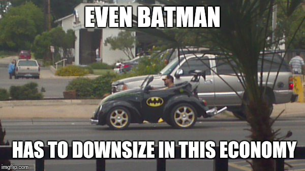 Batman. | EVEN BATMAN HAS TO DOWNSIZE IN THIS ECONOMY | image tagged in sir_unknown,dank memes,funny,batman | made w/ Imgflip meme maker