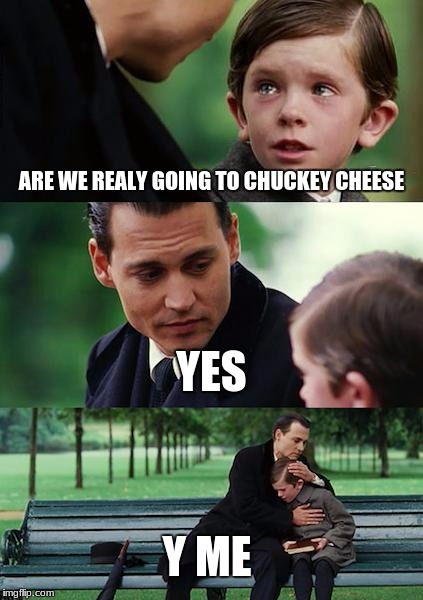 Finding Neverland Meme | ARE WE REALY GOING TO CHUCKEY CHEESE YES Y ME | image tagged in memes,finding neverland | made w/ Imgflip meme maker