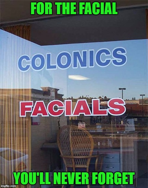 They say it's good shit!!!  | FOR THE FACIAL YOU'LL NEVER FORGET | image tagged in colonics,memes,funny signs,facials,funny,good for you | made w/ Imgflip meme maker