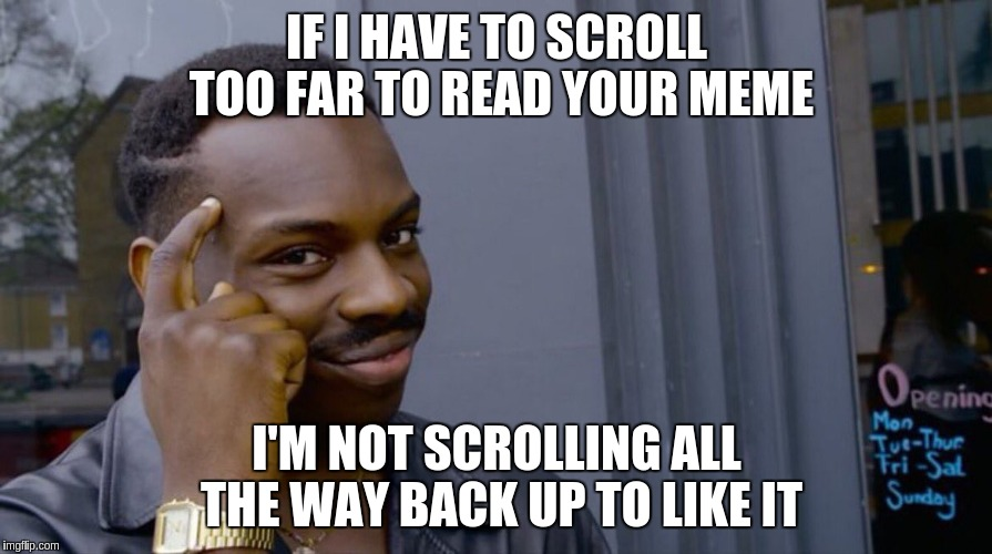 Roll Safe Think About It Meme | IF I HAVE TO SCROLL TOO FAR TO READ YOUR MEME I'M NOT SCROLLING ALL THE WAY BACK UP TO LIKE IT | image tagged in smart eddie murphy | made w/ Imgflip meme maker