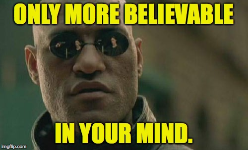 Matrix Morpheus Meme | ONLY MORE BELIEVABLE IN YOUR MIND. | image tagged in memes,matrix morpheus | made w/ Imgflip meme maker