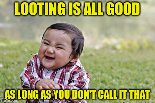 Evil Toddler Meme | LOOTING IS ALL GOOD AS LONG AS YOU DON'T CALL IT THAT | image tagged in memes,evil toddler | made w/ Imgflip meme maker