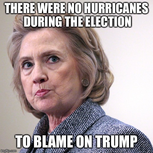 Reason 1,672 Why Hillary Lost The Presidency | THERE WERE NO HURRICANES DURING THE ELECTION TO BLAME ON TRUMP | image tagged in hillary clinton pissed,memes,hurricane irma,trump's fault | made w/ Imgflip meme maker
