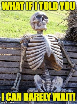 Waiting Skeleton Meme | WHAT IF I TOLD YOU I CAN BARELY WAIT! | image tagged in memes,waiting skeleton | made w/ Imgflip meme maker