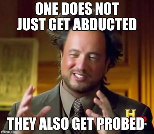 Ancient Aliens Meme | ONE DOES NOT JUST GET ABDUCTED THEY ALSO GET PROBED | image tagged in memes,ancient aliens | made w/ Imgflip meme maker