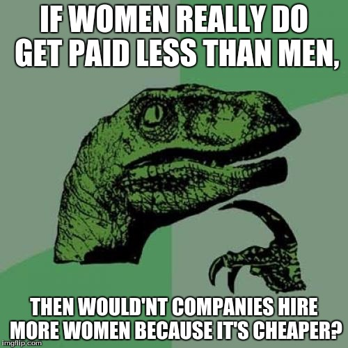 Philosoraptor Meme | IF WOMEN REALLY DO GET PAID LESS THAN MEN, THEN WOULD'NT COMPANIES HIRE MORE WOMEN BECAUSE IT'S CHEAPER? | image tagged in memes,philosoraptor | made w/ Imgflip meme maker