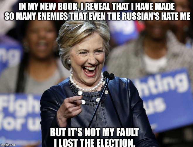 Evil hillary | IN MY NEW BOOK, I REVEAL THAT I HAVE MADE SO MANY ENEMIES THAT EVEN THE RUSSIAN'S HATE ME BUT IT'S NOT MY FAULT I LOST THE ELECTION. | image tagged in hillary clinton,politics,liberals,funny | made w/ Imgflip meme maker