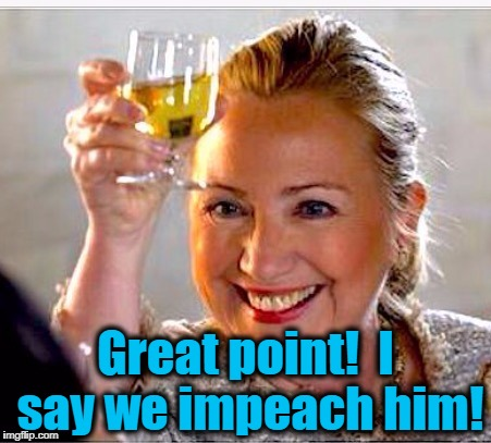 clinton toast | Great point!  I say we impeach him! | image tagged in clinton toast | made w/ Imgflip meme maker