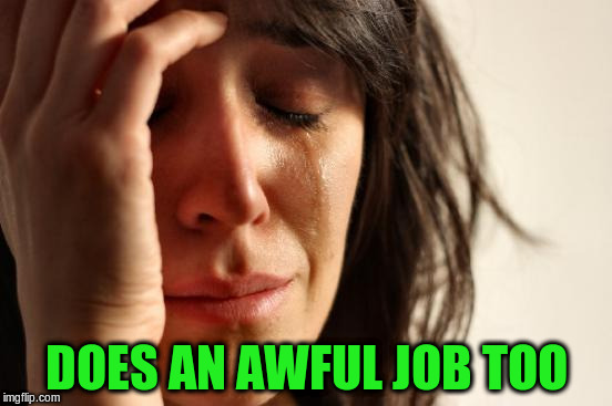 First World Problems Meme | DOES AN AWFUL JOB TOO | image tagged in memes,first world problems | made w/ Imgflip meme maker