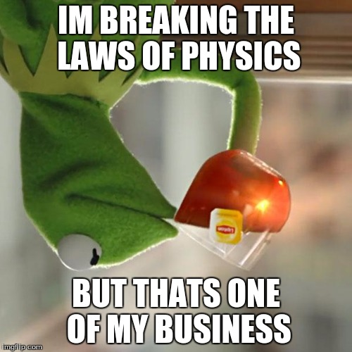 But Thats None Of My Business Meme | IM BREAKING THE LAWS OF PHYSICS BUT THATS ONE OF MY BUSINESS | image tagged in memes,but thats none of my business,kermit the frog | made w/ Imgflip meme maker