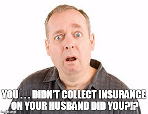 YOU . . . DIDN'T COLLECT INSURANCE ON YOUR HUSBAND DID YOU?!? | made w/ Imgflip meme maker