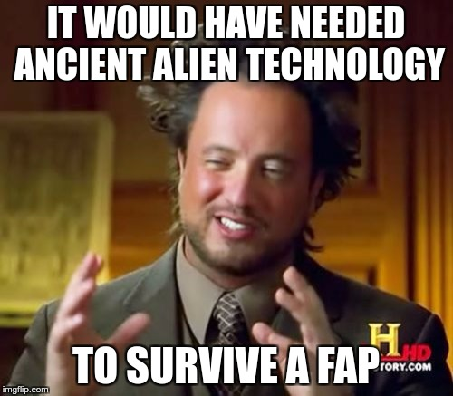 Ancient Aliens Meme | IT WOULD HAVE NEEDED ANCIENT ALIEN TECHNOLOGY TO SURVIVE A FAP | image tagged in memes,ancient aliens | made w/ Imgflip meme maker