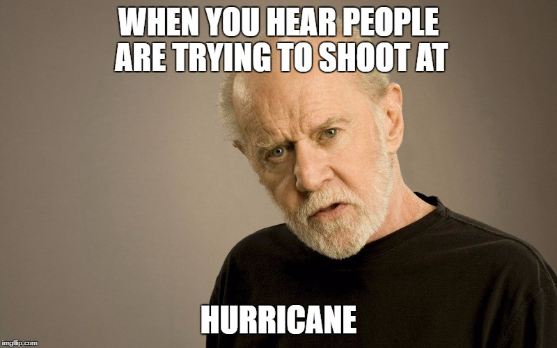 WHEN YOU HEAR PEOPLE ARE TRYING TO SHOOT AT HURRICANE | image tagged in special kind of stupid,i know that feel bro | made w/ Imgflip meme maker