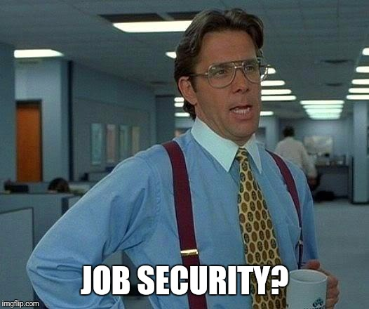 That Would Be Great Meme | JOB SECURITY? | image tagged in memes,that would be great | made w/ Imgflip meme maker