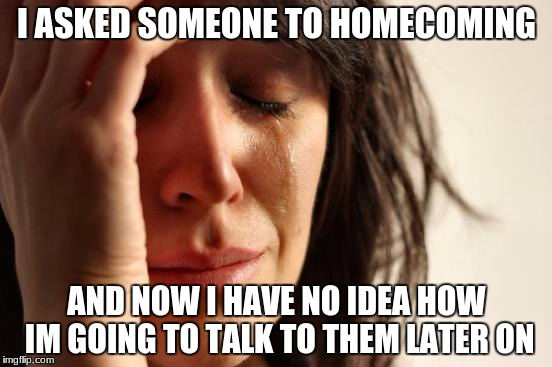 First World Problems Meme | I ASKED SOMEONE TO HOMECOMING AND NOW I HAVE NO IDEA HOW IM GOING TO TALK TO THEM LATER ON | image tagged in memes,first world problems | made w/ Imgflip meme maker