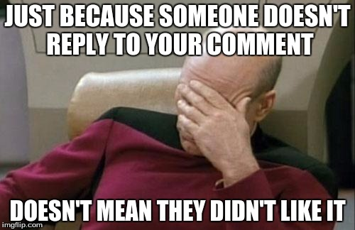 Maybe they just don't have anything to say to it? | JUST BECAUSE SOMEONE DOESN'T REPLY TO YOUR COMMENT DOESN'T MEAN THEY DIDN'T LIKE IT | image tagged in memes,captain picard facepalm | made w/ Imgflip meme maker