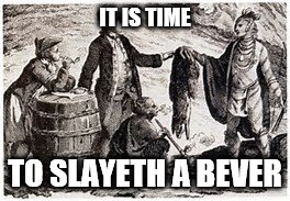 IT IS TIME TO SLAYETH A BEVER | image tagged in historical meme | made w/ Imgflip meme maker