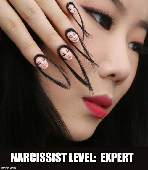 Nailed it! | NARCISSIST LEVEL:  EXPERT | image tagged in narcissist,nails,nailed it | made w/ Imgflip meme maker