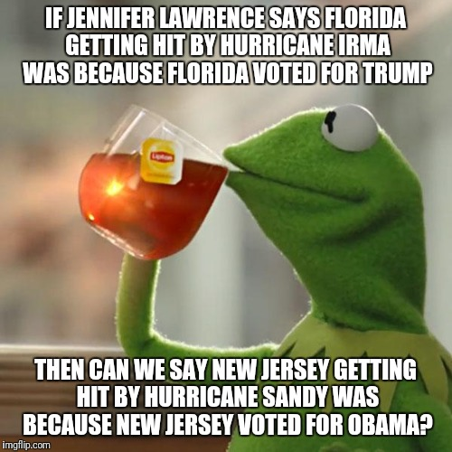 Jennifer Lawrence Logic | IF JENNIFER LAWRENCE SAYS FLORIDA GETTING HIT BY HURRICANE IRMA WAS BECAUSE FLORIDA VOTED FOR TRUMP THEN CAN WE SAY NEW JERSEY GETTING HIT B | image tagged in memes,but thats none of my business,kermit the frog | made w/ Imgflip meme maker