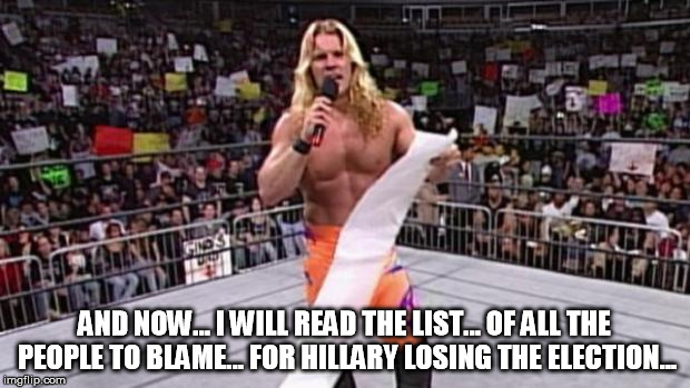 Chris Jericho's List | AND NOW... I WILL READ THE LIST... OF ALL THE PEOPLE TO BLAME... FOR HILLARY LOSING THE ELECTION... | image tagged in chris jericho's list | made w/ Imgflip meme maker