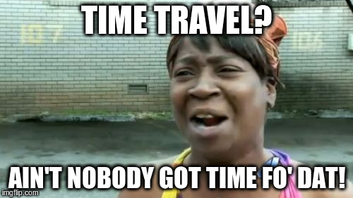 Aint Nobody Got Time For That Meme | TIME TRAVEL? AIN'T NOBODY GOT TIME FO' DAT! | image tagged in memes,aint nobody got time for that | made w/ Imgflip meme maker