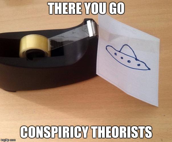 There's evidence for you! | THERE YOU GO CONSPIRICY THEORISTS | image tagged in ufo,memes,tape,ancient aliens,aliens,literally | made w/ Imgflip meme maker