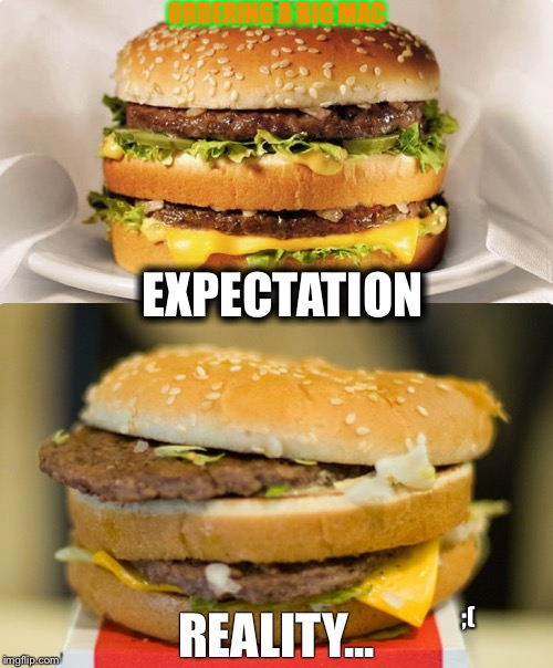 At least where I live...  | EXPECTATION ORDERING A BIG MAC REALITY... ;( | image tagged in mcdonalds,big mac,fast food,random,what the,funny | made w/ Imgflip meme maker