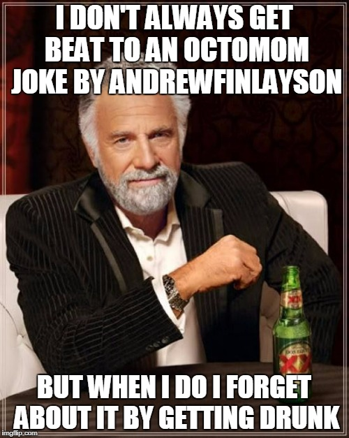 The Most Interesting Man In The World Meme | I DON'T ALWAYS GET BEAT TO AN OCTOMOM JOKE BY ANDREWFINLAYSON BUT WHEN I DO I FORGET ABOUT IT BY GETTING DRUNK | image tagged in memes,the most interesting man in the world | made w/ Imgflip meme maker