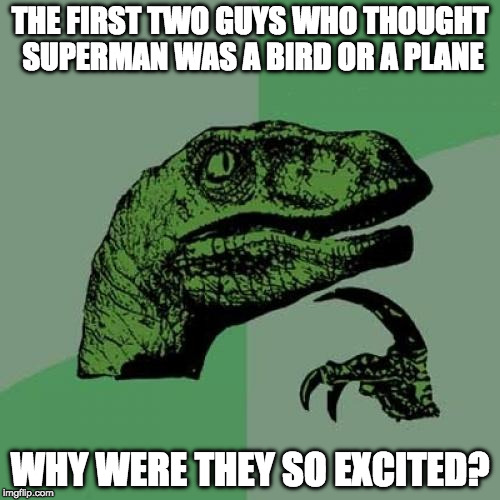 Yeah, what would have been the big deal? | THE FIRST TWO GUYS WHO THOUGHT SUPERMAN WAS A BIRD OR A PLANE WHY WERE THEY SO EXCITED? | image tagged in philosoraptor,superman,bird,plane,iwanttobebaconcom,iwanttobebacon | made w/ Imgflip meme maker