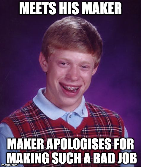 Bad Luck Brian Meme | MEETS HIS MAKER MAKER APOLOGISES FOR MAKING SUCH A BAD JOB | image tagged in memes,bad luck brian | made w/ Imgflip meme maker