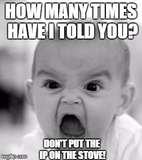 Angry Baby Meme | HOW MANY TIMES HAVE I TOLD YOU? DON'T PUT THE IP ON THE STOVE! | image tagged in memes,angry baby | made w/ Imgflip meme maker