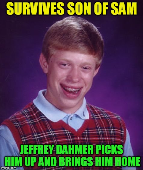 Bad Luck Brian Meme | SURVIVES SON OF SAM JEFFREY DAHMER PICKS HIM UP AND BRINGS HIM HOME | image tagged in memes,bad luck brian | made w/ Imgflip meme maker