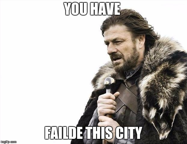 Brace Yourselves X is Coming Meme | YOU HAVE FAILDE THIS CITY | image tagged in memes,brace yourselves x is coming | made w/ Imgflip meme maker