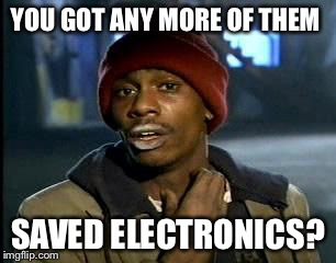 Y'all Got Any More Of That Meme | YOU GOT ANY MORE OF THEM SAVED ELECTRONICS? | image tagged in memes,yall got any more of | made w/ Imgflip meme maker