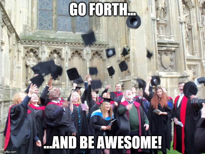 Go forth and be Awesome | GO FORTH... ...AND BE AWESOME! | image tagged in cccu,graduation | made w/ Imgflip meme maker