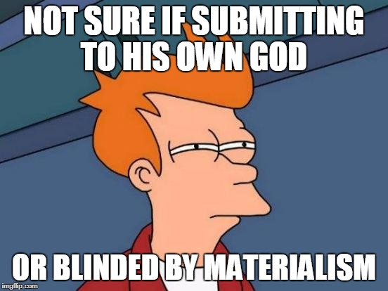 Futurama Fry Meme | NOT SURE IF SUBMITTING TO HIS OWN GOD OR BLINDED BY MATERIALISM | image tagged in memes,futurama fry | made w/ Imgflip meme maker