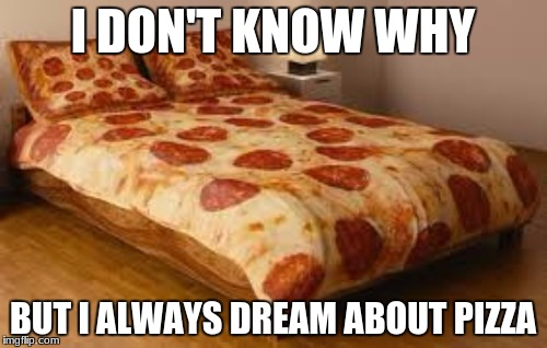I DON'T KNOW WHY BUT I ALWAYS DREAM ABOUT PIZZA | made w/ Imgflip meme maker