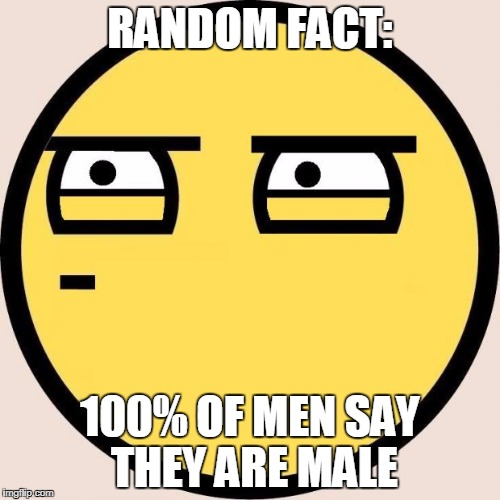 Useless Fact Of The Day | RANDOM FACT: 100% OF MEN SAY THEY ARE MALE | image tagged in random,useless fact of the day,funny,memes,facts | made w/ Imgflip meme maker