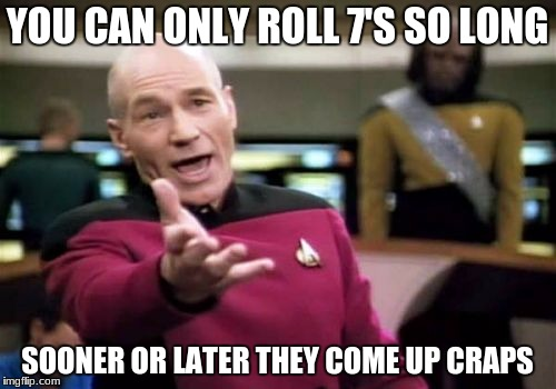Picard Wtf Meme | YOU CAN ONLY ROLL 7'S SO LONG SOONER OR LATER THEY COME UP CRAPS | image tagged in memes,picard wtf | made w/ Imgflip meme maker
