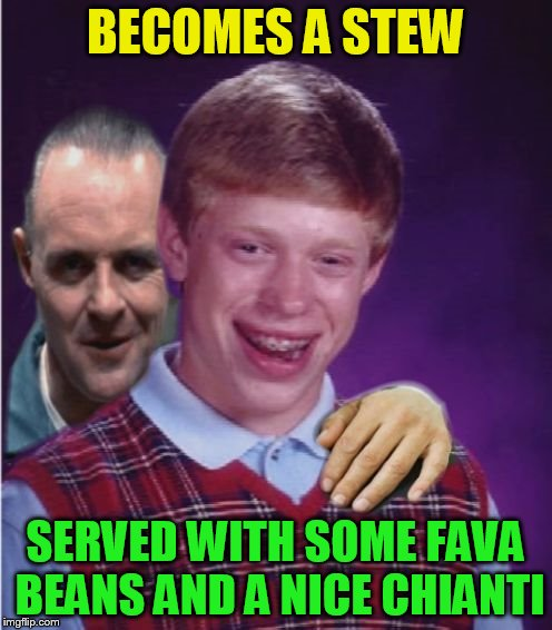 Hannibal Lecter And Bad Luck Brian | BECOMES A STEW SERVED WITH SOME FAVA BEANS AND A NICE CHIANTI | image tagged in hannibal lecter and bad luck brian | made w/ Imgflip meme maker
