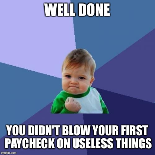 Success Kid Meme | WELL DONE YOU DIDN'T BLOW YOUR FIRST PAYCHECK ON USELESS THINGS | image tagged in memes,success kid | made w/ Imgflip meme maker