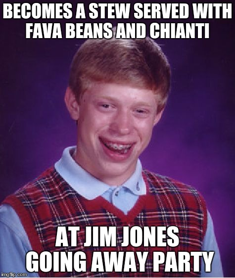 Bad Luck Brian Meme | BECOMES A STEW SERVED WITH FAVA BEANS AND CHIANTI AT JIM JONES GOING AWAY PARTY | image tagged in memes,bad luck brian | made w/ Imgflip meme maker