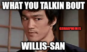 Bruce Willis | WHAT YOU TALKIN BOUT WILLIS-SAN GSHARPMEMES | image tagged in bruce lee,funny,gsharpmemes,skeptical | made w/ Imgflip meme maker