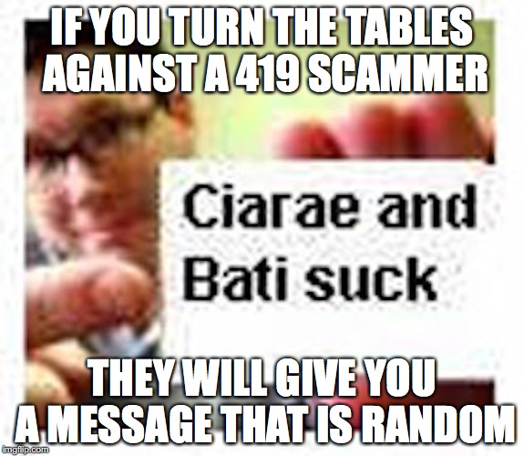 Scambaiting 419 Scammers | IF YOU TURN THE TABLES AGAINST A 419 SCAMMER THEY WILL GIVE YOU A MESSAGE THAT IS RANDOM | image tagged in 419,scammers,memes,scambaiting | made w/ Imgflip meme maker