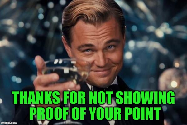 Leonardo Dicaprio Cheers Meme | THANKS FOR NOT SHOWING PROOF OF YOUR POINT | image tagged in memes,leonardo dicaprio cheers | made w/ Imgflip meme maker
